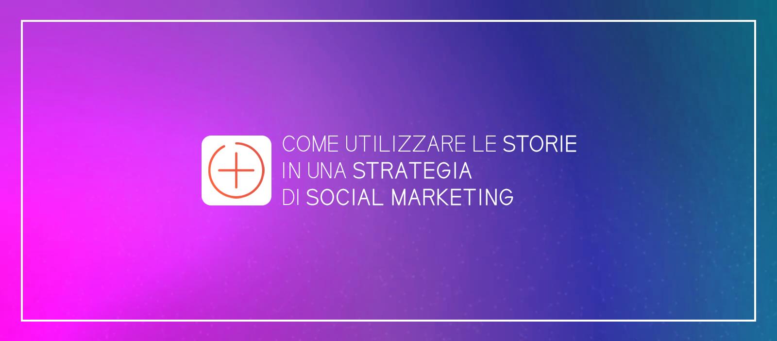 Come utilizzare le storie in una strategia di social marketing
